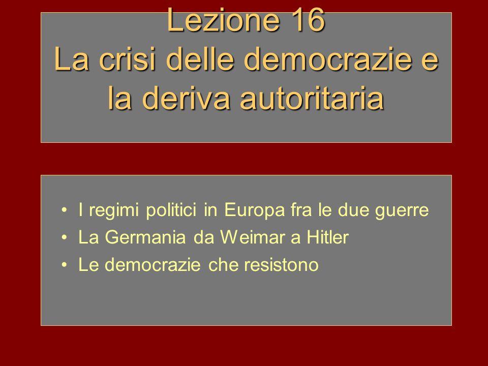 Lezione 16 La crisi delle democrazie e la deriva autoritaria I regimi politici in Europa fra le due guerre La Germania da Weimar a Hitler Le democrazi