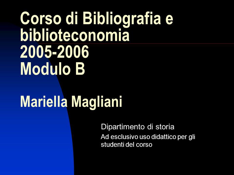 Corso di Bibliografia e biblioteconomia 2005-2006 Modulo B Mariella Magliani Dipartimento di storia Ad esclusivo uso didattico per gli studenti del co