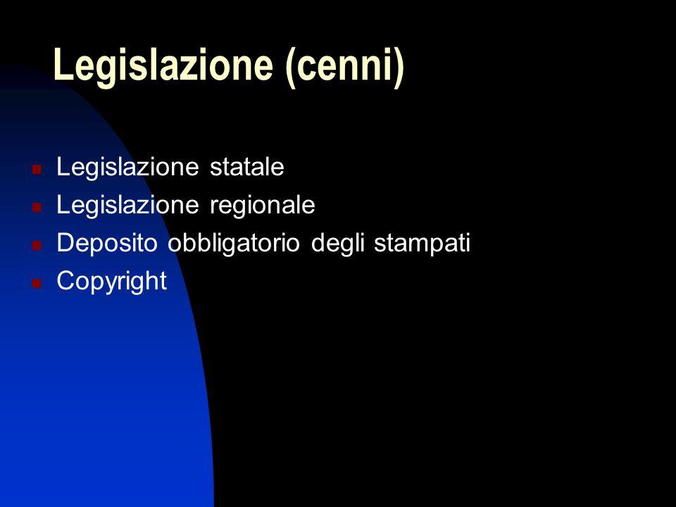 Legislazione (cenni) Legislazione statale Legislazione regionale Deposito obbligatorio degli stampati Copyright