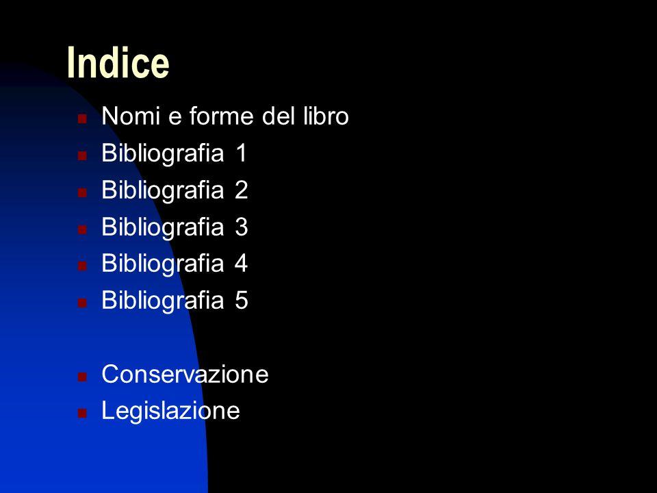 Indice Nomi e forme del libro Bibliografia 1 Bibliografia 2 Bibliografia 3 Bibliografia 4 Bibliografia 5 Conservazione Legislazione