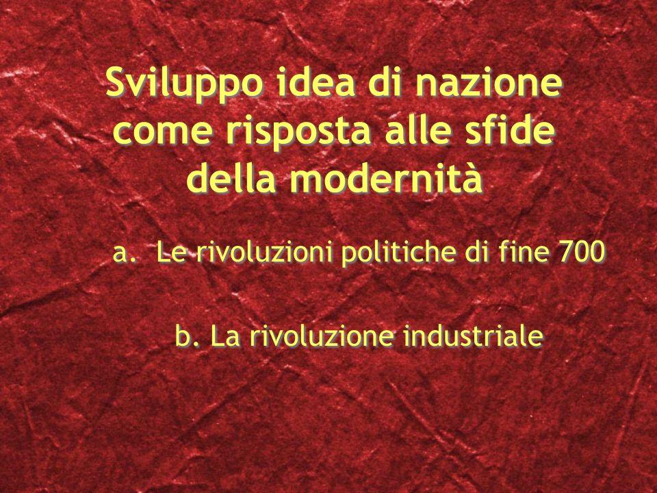Sviluppo idea di nazione come risposta alle sfide della modernità a.Le rivoluzioni politiche di fine 700 b.