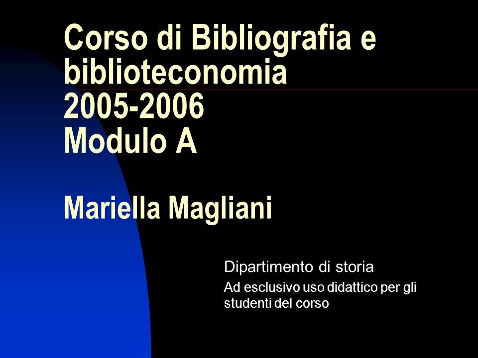Corso di Bibliografia e biblioteconomia 2005-2006 Modulo A Mariella Magliani Dipartimento di storia Ad esclusivo uso didattico per gli studenti del co
