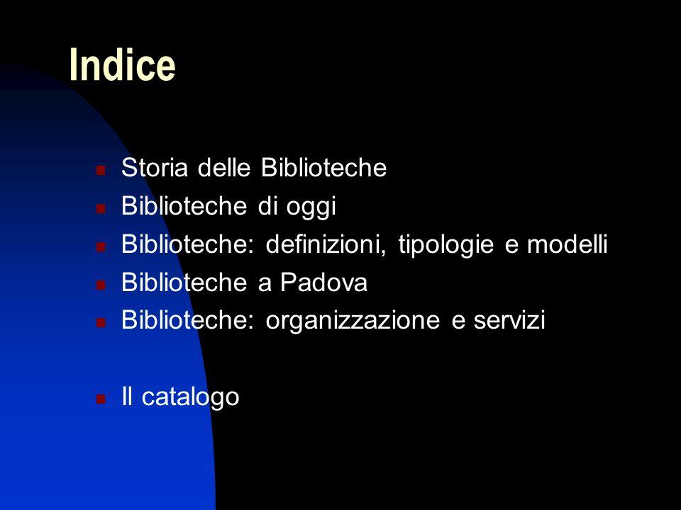 Indice Storia delle Biblioteche Biblioteche di oggi Biblioteche: definizioni, tipologie e modelli Biblioteche a Padova Biblioteche: organizzazione e s