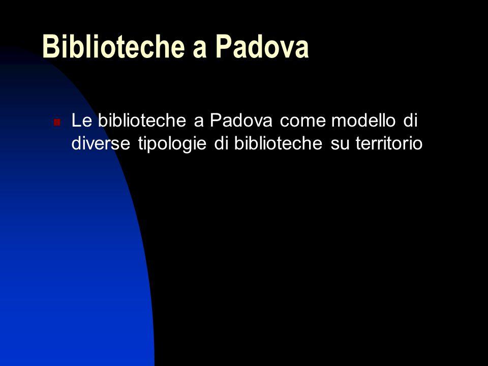 Biblioteche a Padova Le biblioteche a Padova come modello di diverse tipologie di biblioteche su territorio