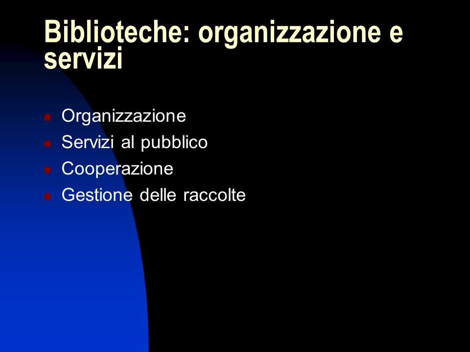 Biblioteche: organizzazione e servizi Organizzazione Servizi al pubblico Cooperazione Gestione delle raccolte