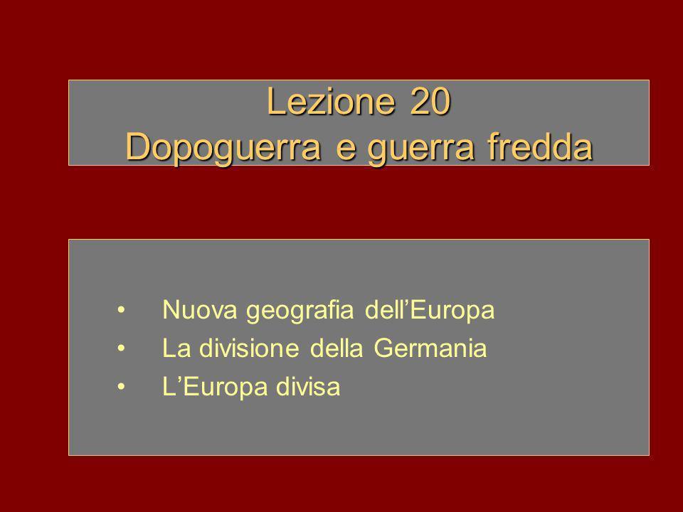 Lezione 20 Dopoguerra e guerra fredda Nuova geografia dellEuropa La divisione della Germania LEuropa divisa