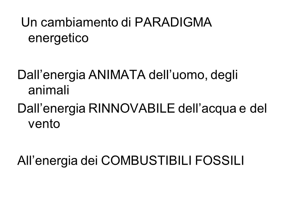 Un cambiamento di PARADIGMA energetico Dallenergia ANIMATA delluomo, degli animali Dallenergia RINNOVABILE dellacqua e del vento Allenergia dei COMBUS