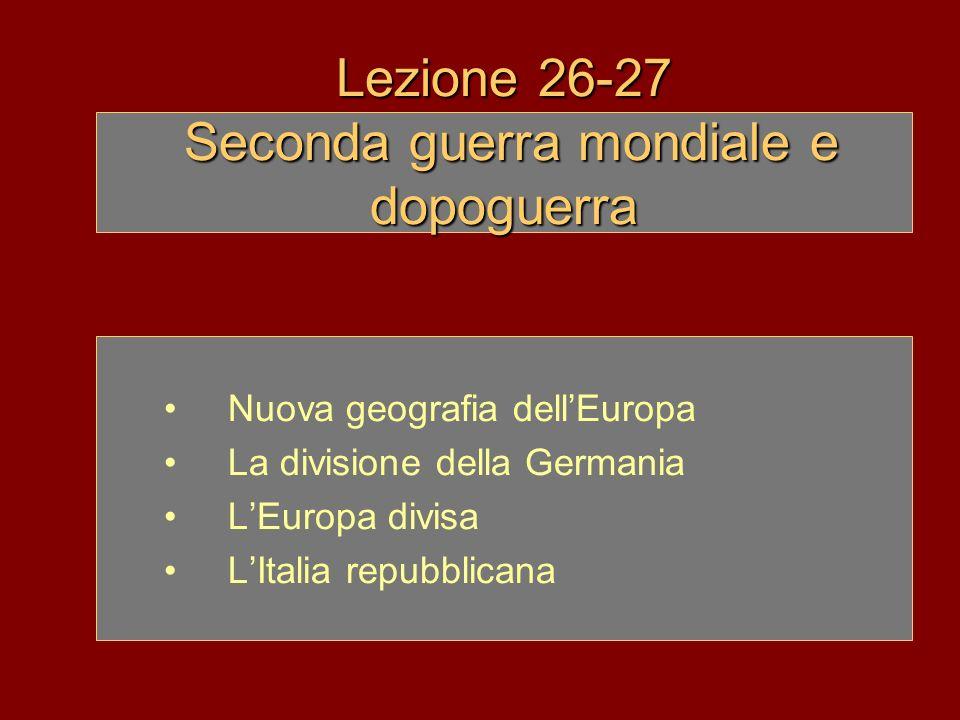 Lezione 26-27 Seconda guerra mondiale e dopoguerra Nuova geografia dellEuropa La divisione della Germania LEuropa divisa LItalia repubblicana