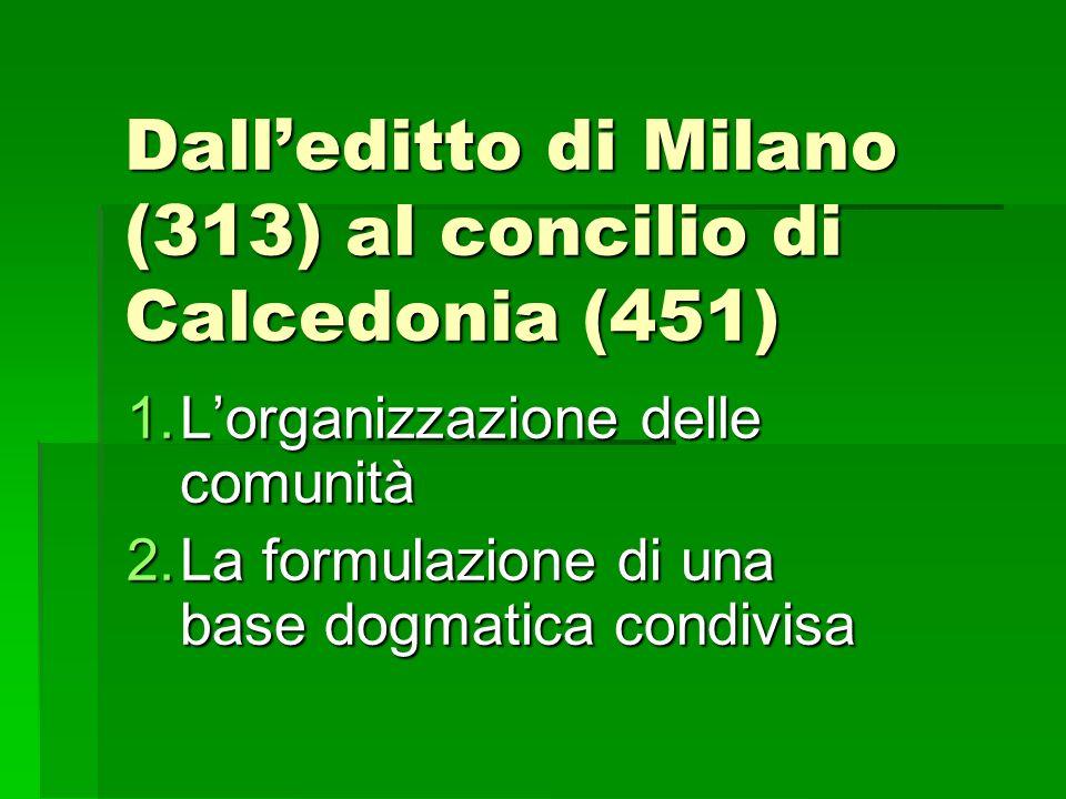 Dalleditto di Milano (313) al concilio di Calcedonia (451) 1.Lorganizzazione delle comunità 2.La formulazione di una base dogmatica condivisa