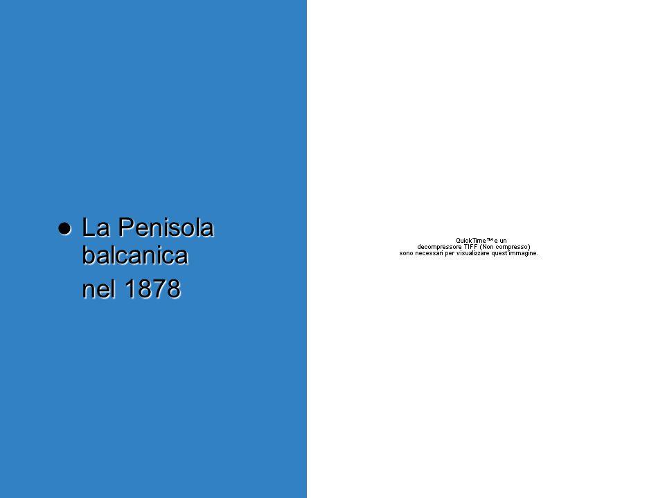 La Penisola balcanica La Penisola balcanica nel 1878