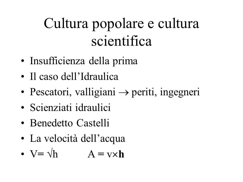 Cultura popolare e cultura scientifica Insufficienza della prima Il caso dellIdraulica Pescatori, valligiani periti, ingegneri Scienziati idraulici Benedetto Castelli La velocità dellacqua V= h A = v h