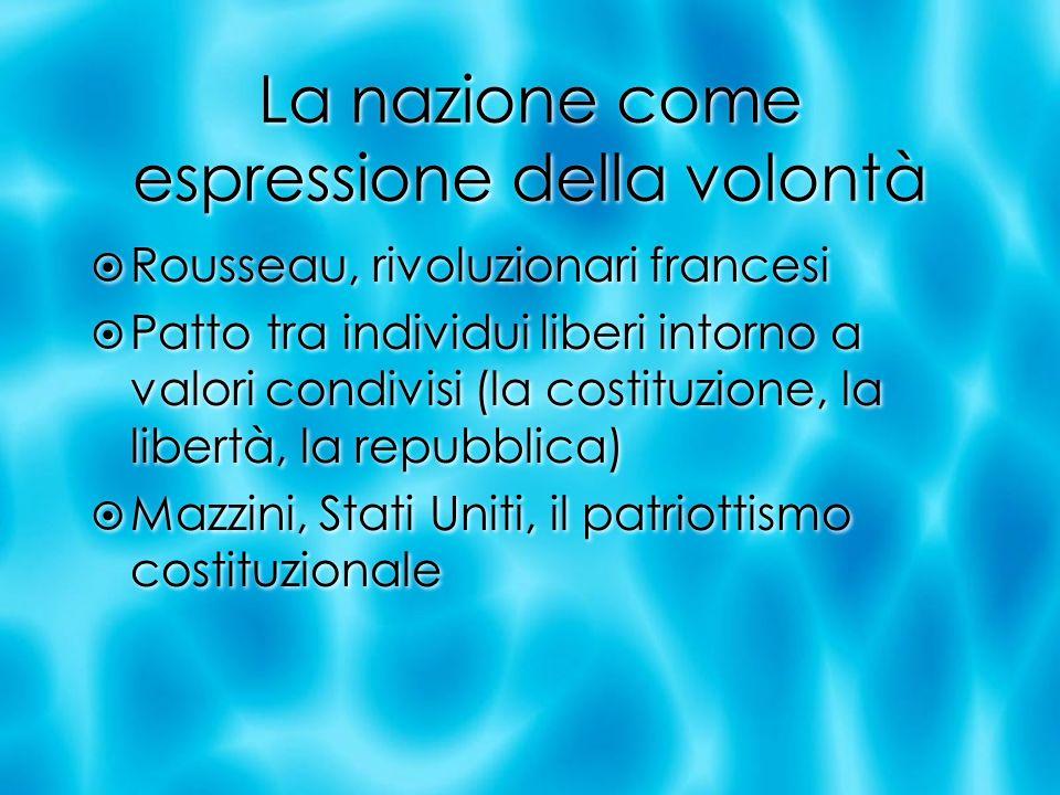La nazione come espressione della volontà Rousseau, rivoluzionari francesi Patto tra individui liberi intorno a valori condivisi (la costituzione, la