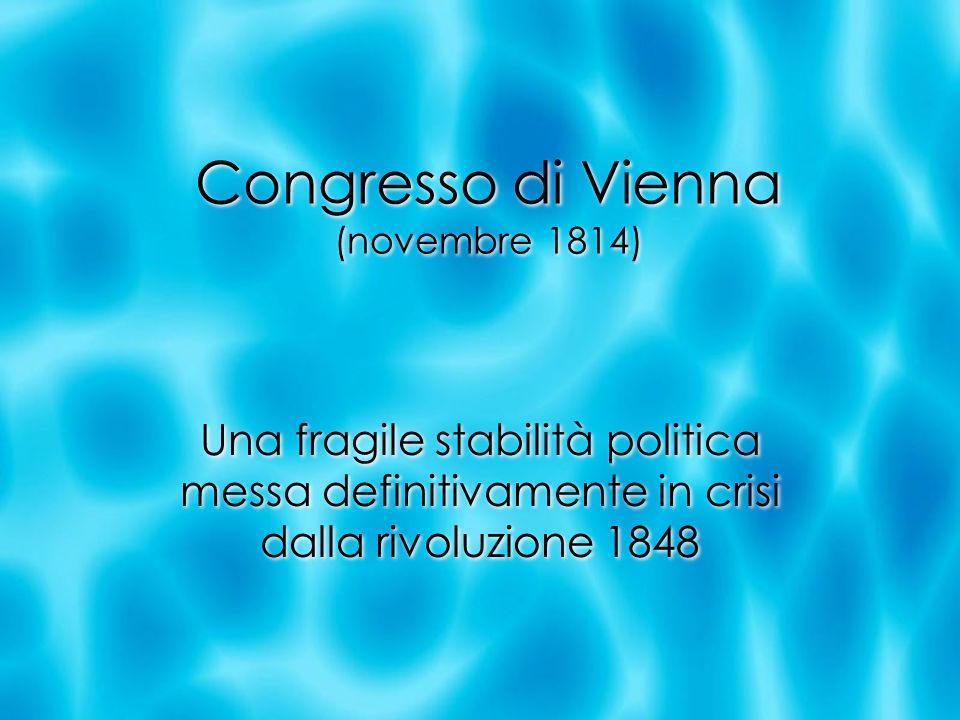 Congresso di Vienna (novembre 1814) Una fragile stabilità politica messa definitivamente in crisi dalla rivoluzione 1848