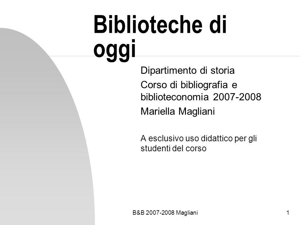 B&B 2007-2008 Magliani2 Biblioteche di oggi … e di domani La biblioteca nella società dellinformazione Biblioteche: funzioni e tipologie … e contaminazioni La biblioteca e le nuove risorse Biblioteca ibrida Biblioteca digitale Biblioteca vs Google?