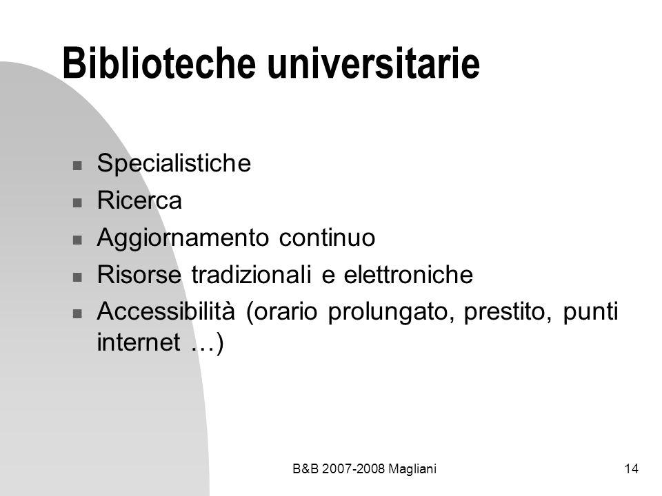 B&B 2007-2008 Magliani14 Biblioteche universitarie Specialistiche Ricerca Aggiornamento continuo Risorse tradizionali e elettroniche Accessibilità (or