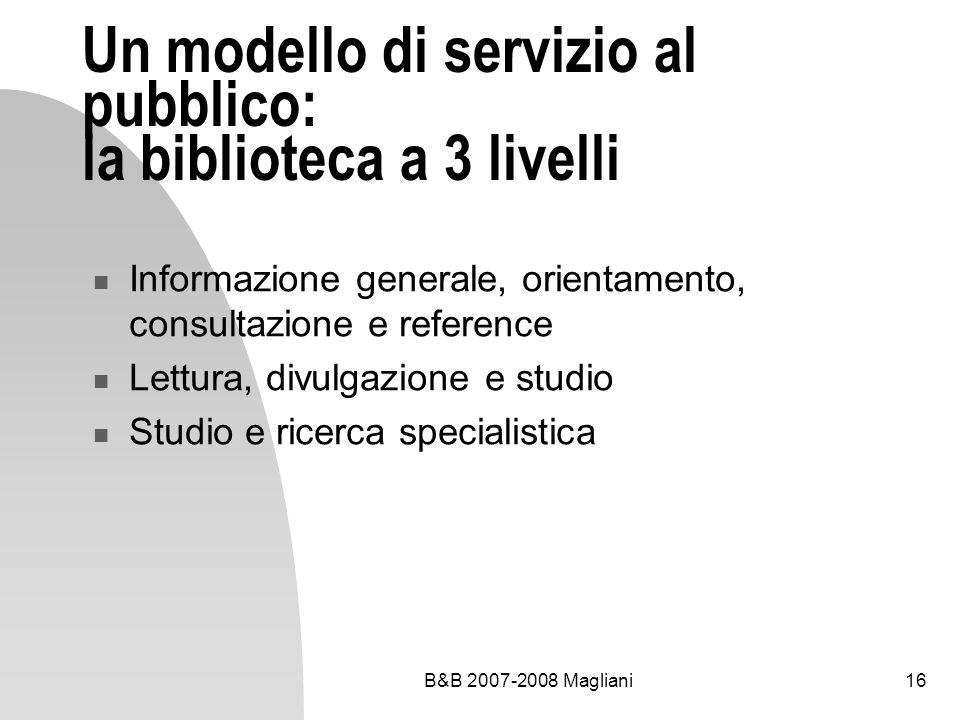 B&B 2007-2008 Magliani16 Un modello di servizio al pubblico: la biblioteca a 3 livelli Informazione generale, orientamento, consultazione e reference