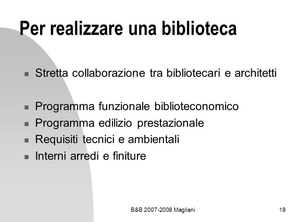 B&B 2007-2008 Magliani18 Per realizzare una biblioteca Stretta collaborazione tra bibliotecari e architetti Programma funzionale biblioteconomico Prog