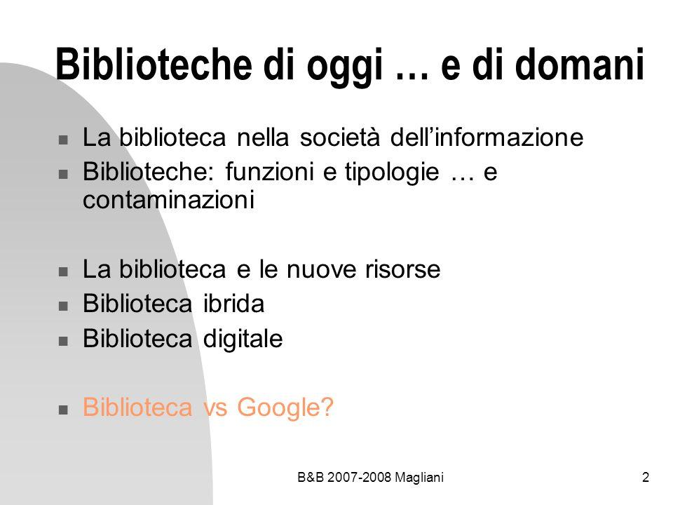 B&B 2007-2008 Magliani2 Biblioteche di oggi … e di domani La biblioteca nella società dellinformazione Biblioteche: funzioni e tipologie … e contamina