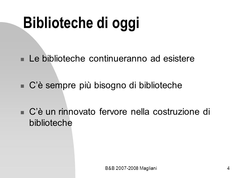 B&B 2007-2008 Magliani4 Biblioteche di oggi Le biblioteche continueranno ad esistere Cè sempre più bisogno di biblioteche Cè un rinnovato fervore nell