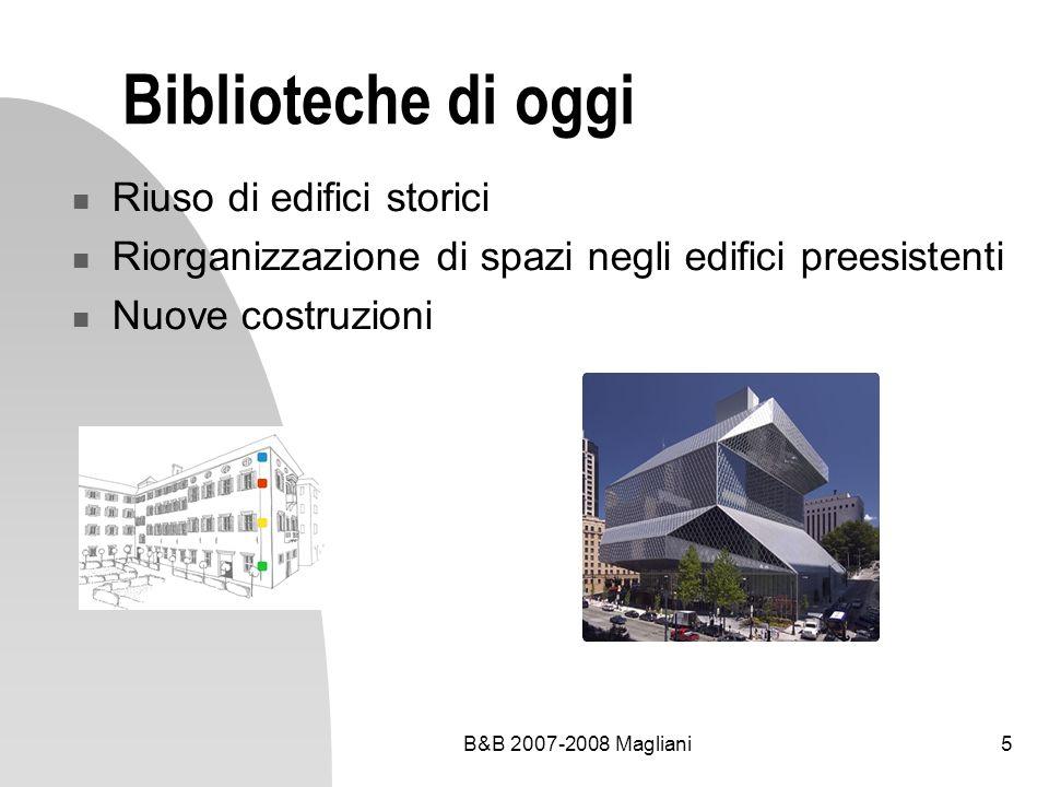 B&B 2007-2008 Magliani16 Un modello di servizio al pubblico: la biblioteca a 3 livelli Informazione generale, orientamento, consultazione e reference Lettura, divulgazione e studio Studio e ricerca specialistica