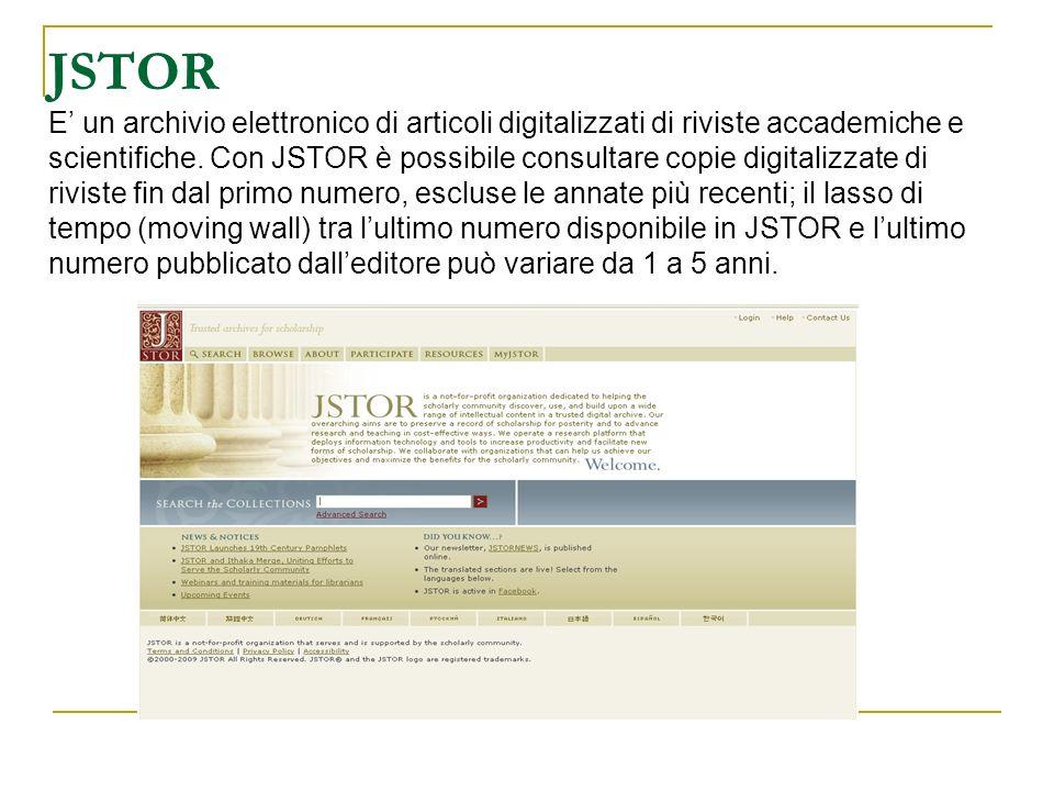 JSTOR E un archivio elettronico di articoli digitalizzati di riviste accademiche e scientifiche. Con JSTOR è possibile consultare copie digitalizzate