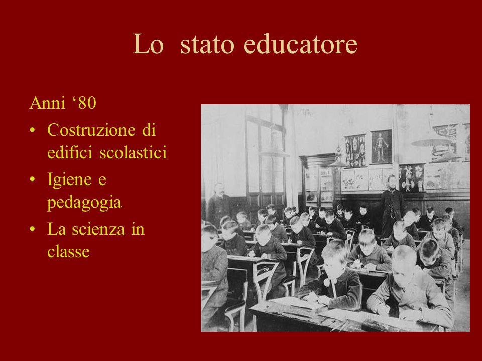 Lo stato educatore Anni 80 Costruzione di edifici scolastici Igiene e pedagogia La scienza in classe
