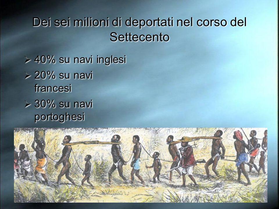 Dei sei milioni di deportati nel corso del Settecento 40% su navi inglesi 20% su navi francesi 30% su navi portoghesi 6% su navi olandesi 40% su navi inglesi 20% su navi francesi 30% su navi portoghesi 6% su navi olandesi
