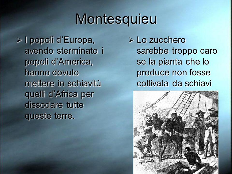 Montesquieu I popoli dEuropa, avendo sterminato i popoli dAmerica, hanno dovuto mettere in schiavitù quelli dAfrica per dissodare tutte queste terre.