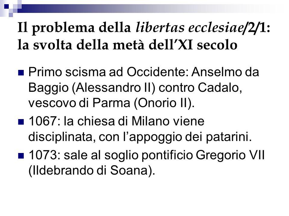 Il problema della libertas ecclesiae /2/1: la svolta della metà dellXI secolo Primo scisma ad Occidente: Anselmo da Baggio (Alessandro II) contro Cadalo, vescovo di Parma (Onorio II).