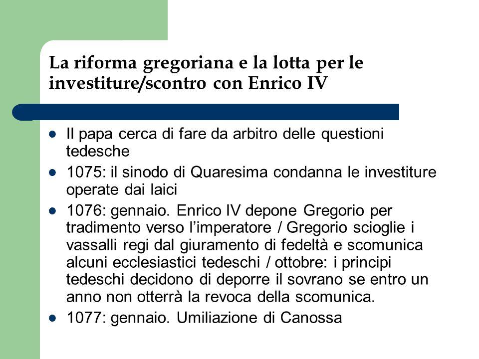 La riforma gregoriana e la lotta per le investiture/scontro con Enrico IV Il papa cerca di fare da arbitro delle questioni tedesche 1075: il sinodo di Quaresima condanna le investiture operate dai laici 1076: gennaio.