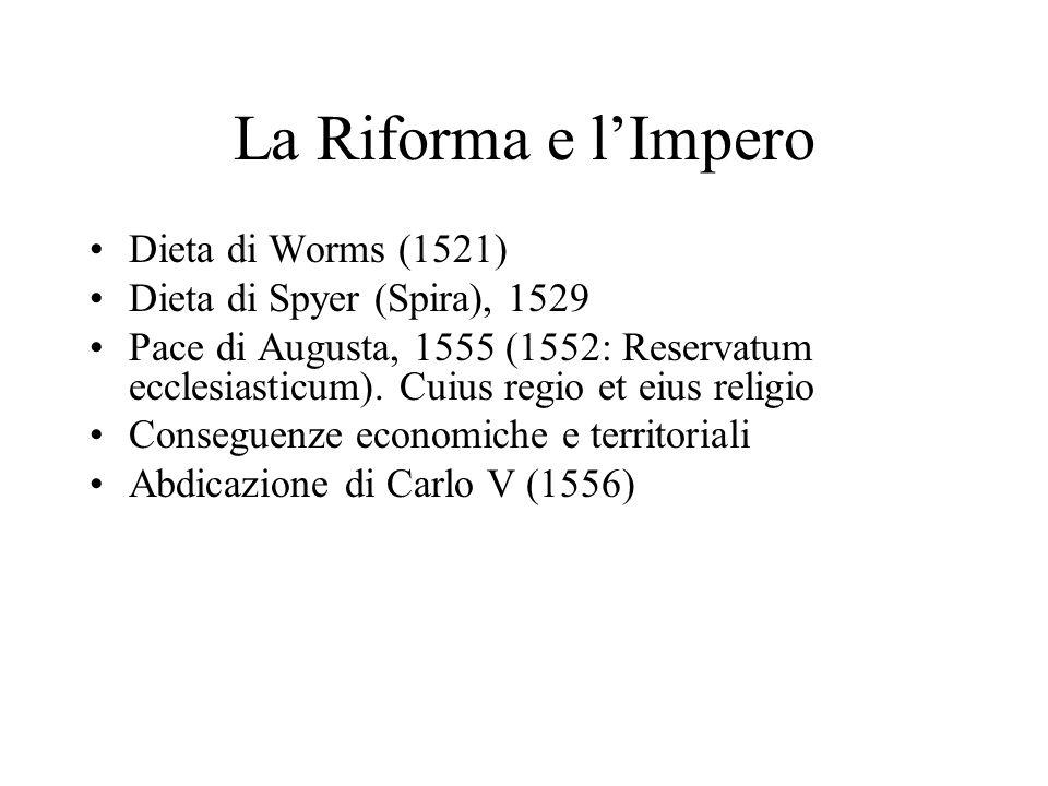 La Riforma e lImpero Dieta di Worms (1521) Dieta di Spyer (Spira), 1529 Pace di Augusta, 1555 (1552: Reservatum ecclesiasticum).
