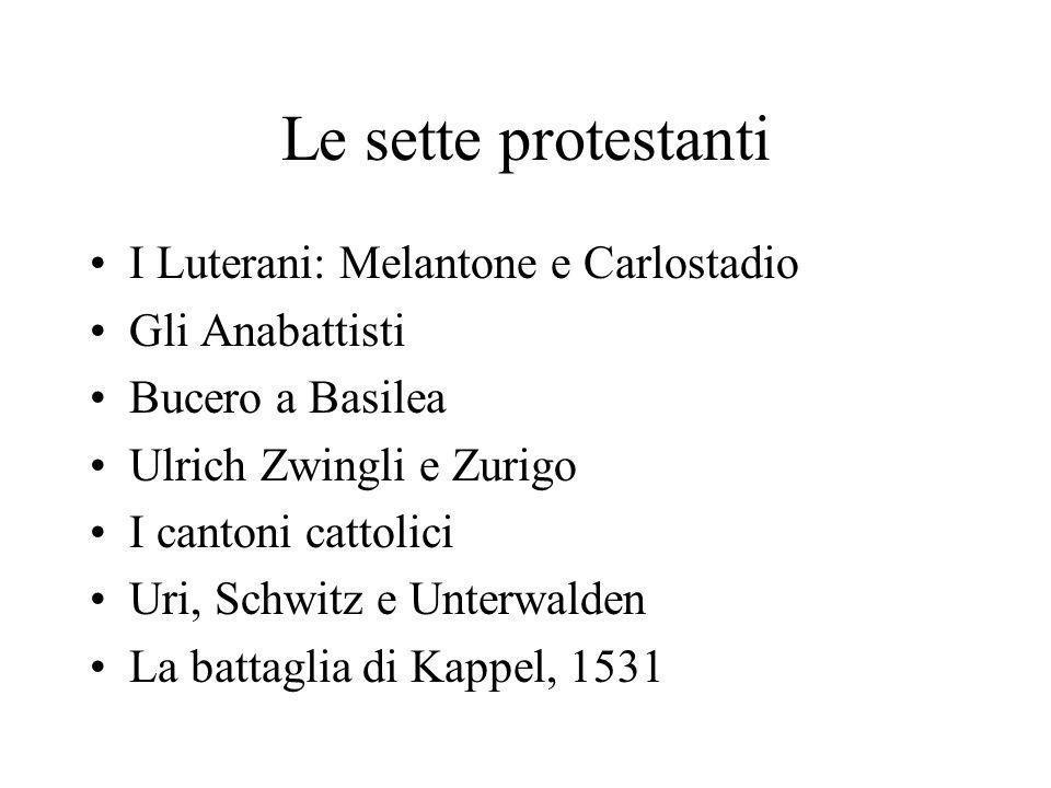Le sette protestanti I Luterani: Melantone e Carlostadio Gli Anabattisti Bucero a Basilea Ulrich Zwingli e Zurigo I cantoni cattolici Uri, Schwitz e Unterwalden La battaglia di Kappel, 1531