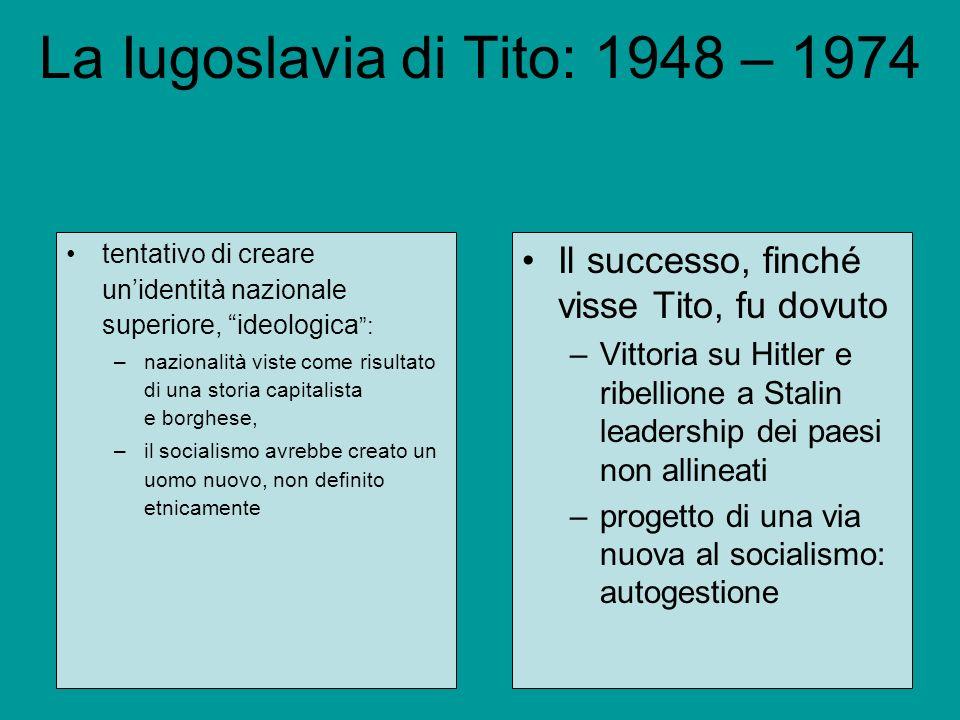 La Iugoslavia di Tito: 1948 – 1974 tentativo di creare unidentità nazionale superiore, ideologica : –nazionalità viste come risultato di una storia ca