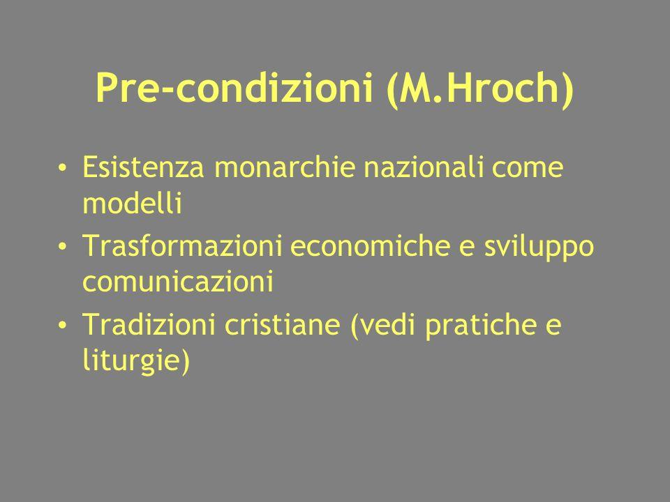 Pre-condizioni (M.Hroch) Esistenza monarchie nazionali come modelli Trasformazioni economiche e sviluppo comunicazioni Tradizioni cristiane (vedi pratiche e liturgie) Esistenza monarchie nazionali come modelli Trasformazioni economiche e sviluppo comunicazioni Tradizioni cristiane (vedi pratiche e liturgie)