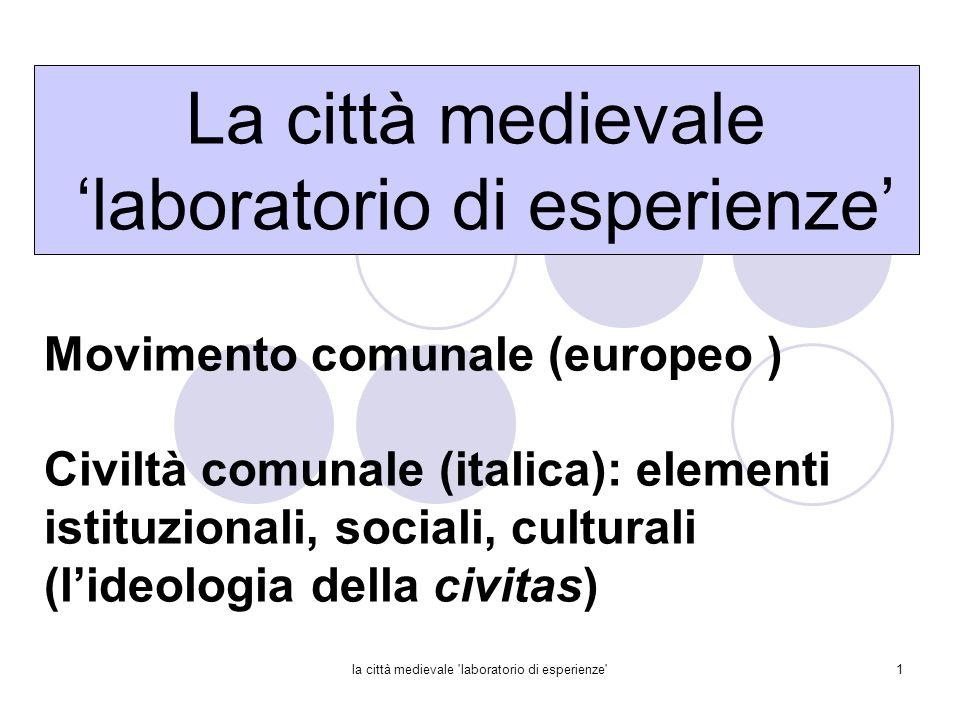 la città medievale 'laboratorio di esperienze'1 Movimento comunale (europeo ) Civiltà comunale (italica): elementi istituzionali, sociali, culturali (