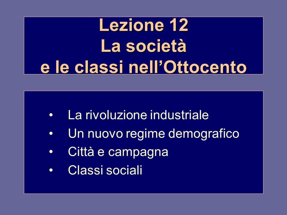 Lezione 12 La società e le classi nellOttocento La rivoluzione industriale Un nuovo regime demografico Città e campagna Classi sociali