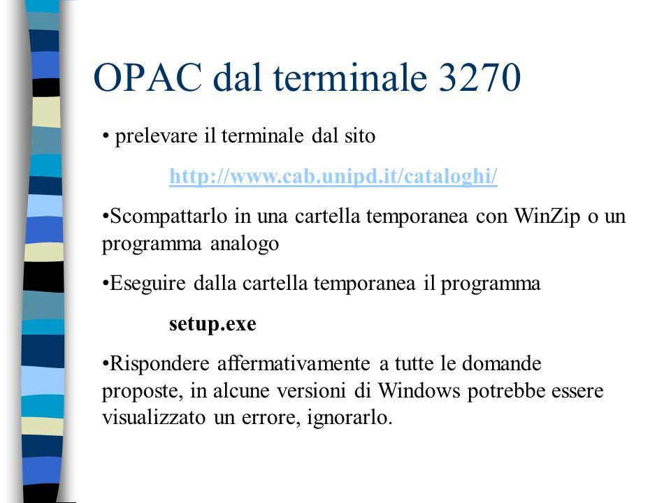 OPAC dal terminale 3270 prelevare il terminale dal sito http://www.cab.unipd.it/cataloghi/ Scompattarlo in una cartella temporanea con WinZip o un programma analogo Eseguire dalla cartella temporanea il programma setup.exe Rispondere affermativamente a tutte le domande proposte, in alcune versioni di Windows potrebbe essere visualizzato un errore, ignorarlo.