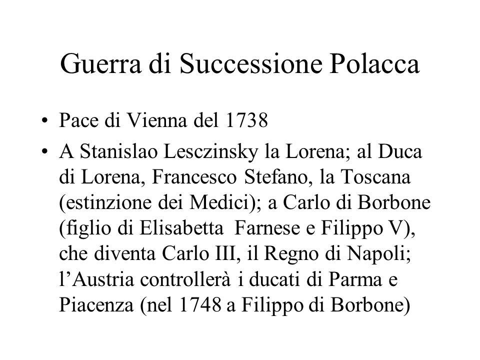 Guerra di Successione Polacca Pace di Vienna del 1738 A Stanislao Lesczinsky la Lorena; al Duca di Lorena, Francesco Stefano, la Toscana (estinzione d
