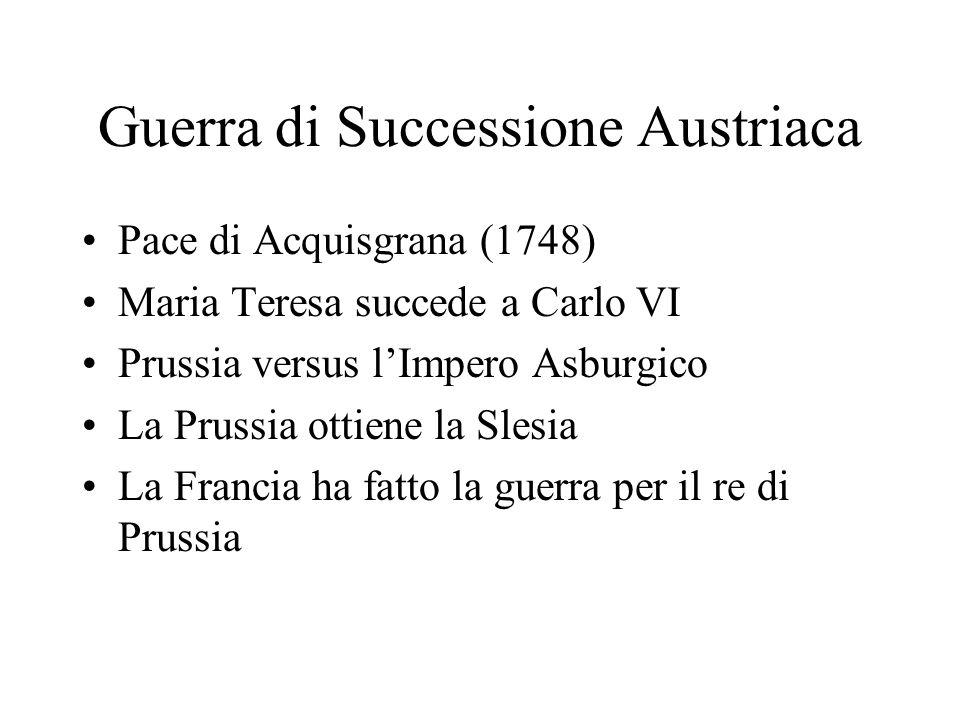 Guerra di Successione Austriaca Pace di Acquisgrana (1748) Maria Teresa succede a Carlo VI Prussia versus lImpero Asburgico La Prussia ottiene la Sles
