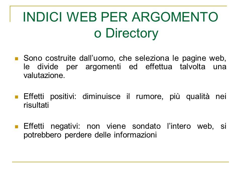 INDICI WEB PER ARGOMENTO o Directory Sono costruite dalluomo, che seleziona le pagine web, le divide per argomenti ed effettua talvolta una valutazione.