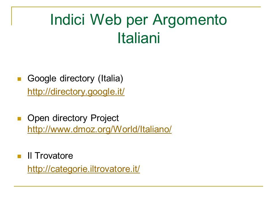 Indici Web per Argomento Italiani Google directory (Italia) http://directory.google.it/ Open directory Project http://www.dmoz.org/World/Italiano/ http://www.dmoz.org/World/Italiano/ Il Trovatore http://categorie.iltrovatore.it/
