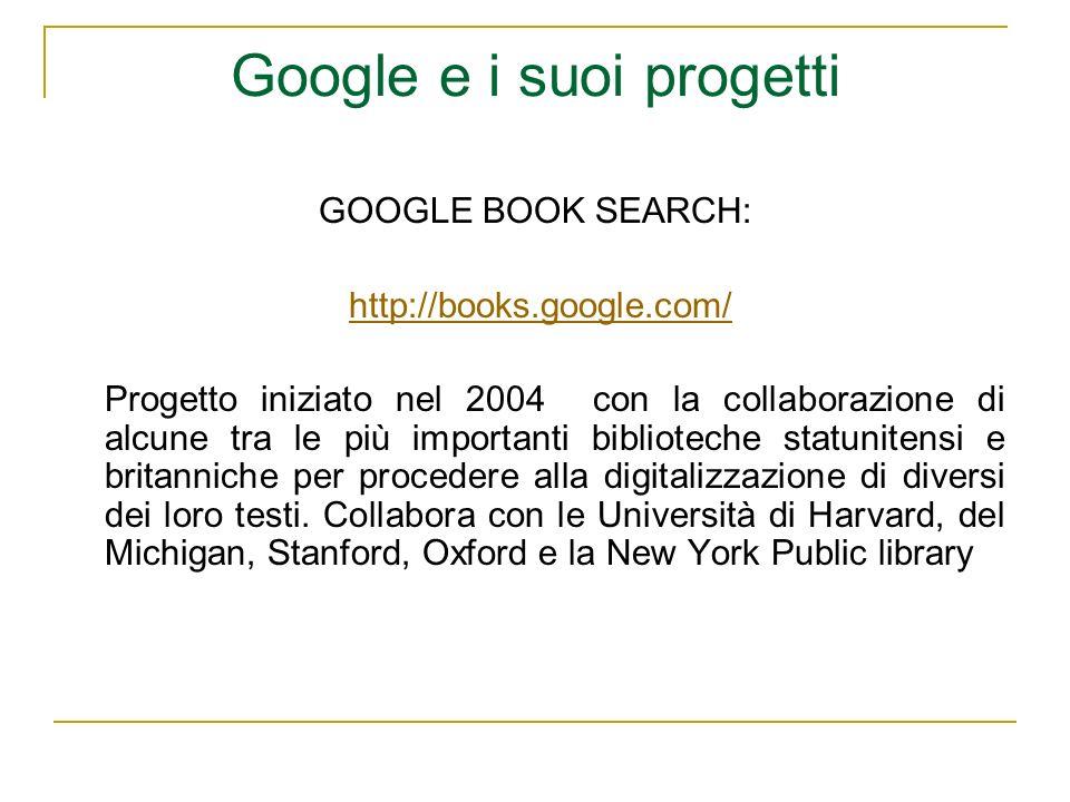 Google e i suoi progetti GOOGLE BOOK SEARCH: http://books.google.com/ Progetto iniziato nel 2004 con la collaborazione di alcune tra le più importanti biblioteche statunitensi e britanniche per procedere alla digitalizzazione di diversi dei loro testi.