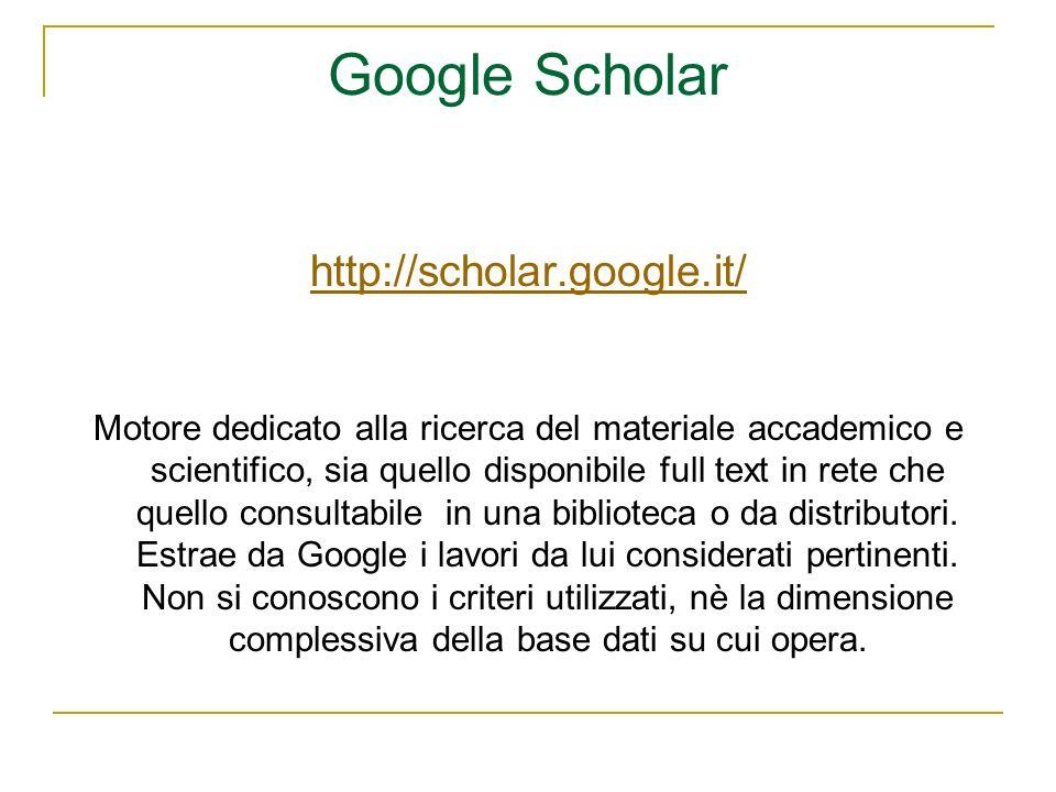 Google Scholar http://scholar.google.it/ Motore dedicato alla ricerca del materiale accademico e scientifico, sia quello disponibile full text in rete che quello consultabile in una biblioteca o da distributori.
