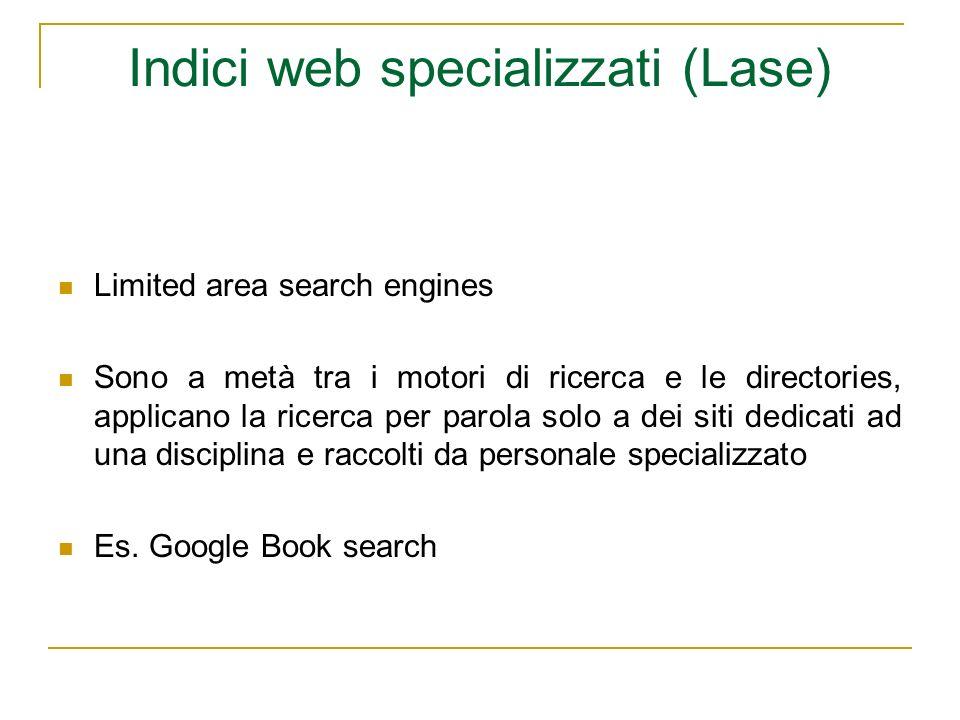 Indici web specializzati (Lase) Limited area search engines Sono a metà tra i motori di ricerca e le directories, applicano la ricerca per parola solo a dei siti dedicati ad una disciplina e raccolti da personale specializzato Es.