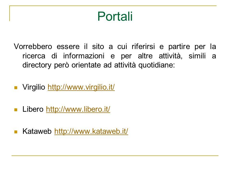 Portali Vorrebbero essere il sito a cui riferirsi e partire per la ricerca di informazioni e per altre attività, simili a directory però orientate ad attività quotidiane: Virgilio http://www.virgilio.it/http://www.virgilio.it/ Libero http://www.libero.it/http://www.libero.it/ Kataweb http://www.kataweb.it/http://www.kataweb.it/