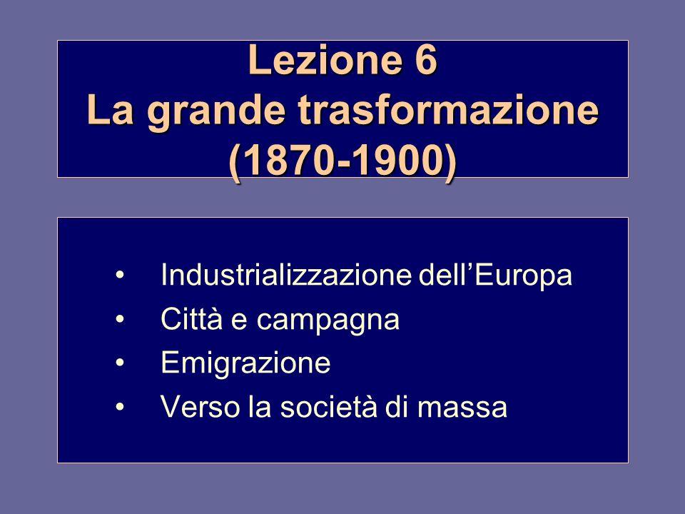 Lezione 6 La grande trasformazione (1870-1900) Industrializzazione dellEuropa Città e campagna Emigrazione Verso la società di massa