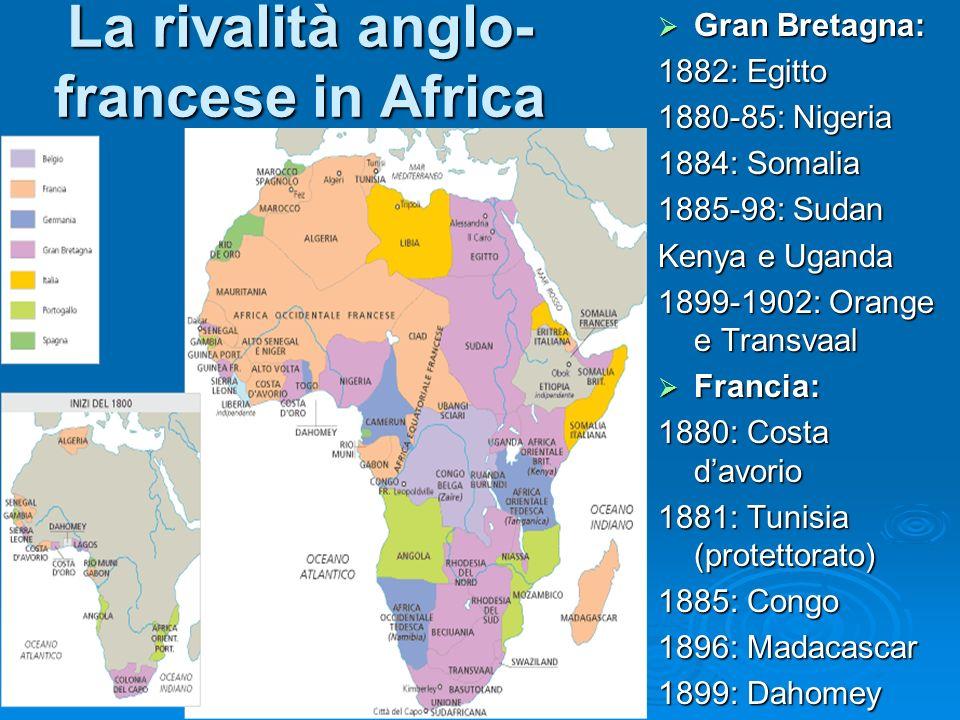 La rivalità anglo- francese in Africa Gran Bretagna: Gran Bretagna: 1882: Egitto 1880-85: Nigeria 1884: Somalia 1885-98: Sudan Kenya e Uganda 1899-190