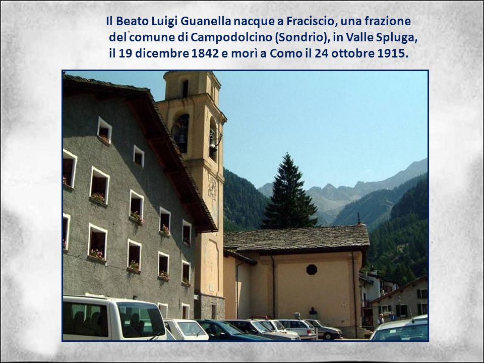 Il Beato Luigi Guanella nacque a Fraciscio, una frazione del comune di Campodolcino (Sondrio), in Valle Spluga, il 19 dicembre 1842 e morì a Como il 24 ottobre 1915.
