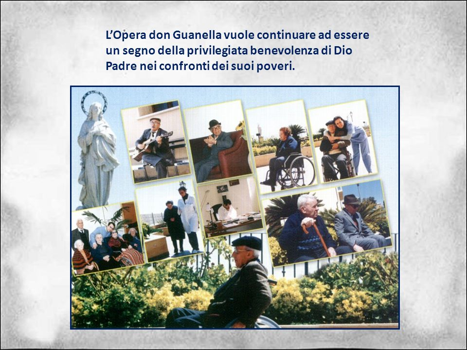LOpera don Guanella vuole continuare ad essere un segno della privilegiata benevolenza di Dio Padre nei confronti dei suoi poveri.