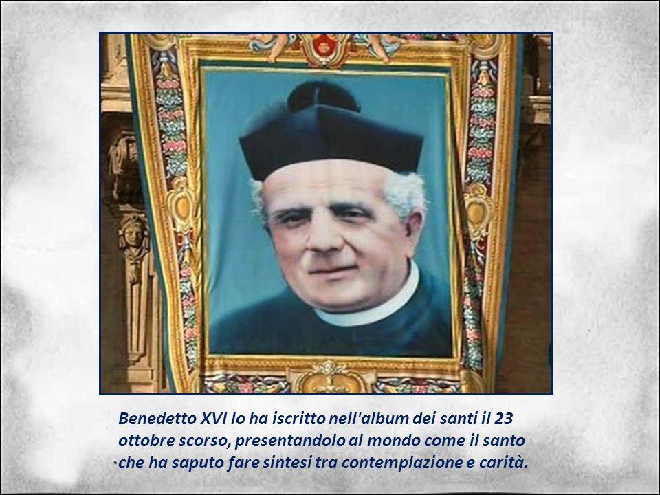 Benedetto XVI lo ha iscritto nell album dei santi il 23 ottobre scorso, presentandolo al mondo come il santo che ha saputo fare sintesi tra contemplazione e carità.